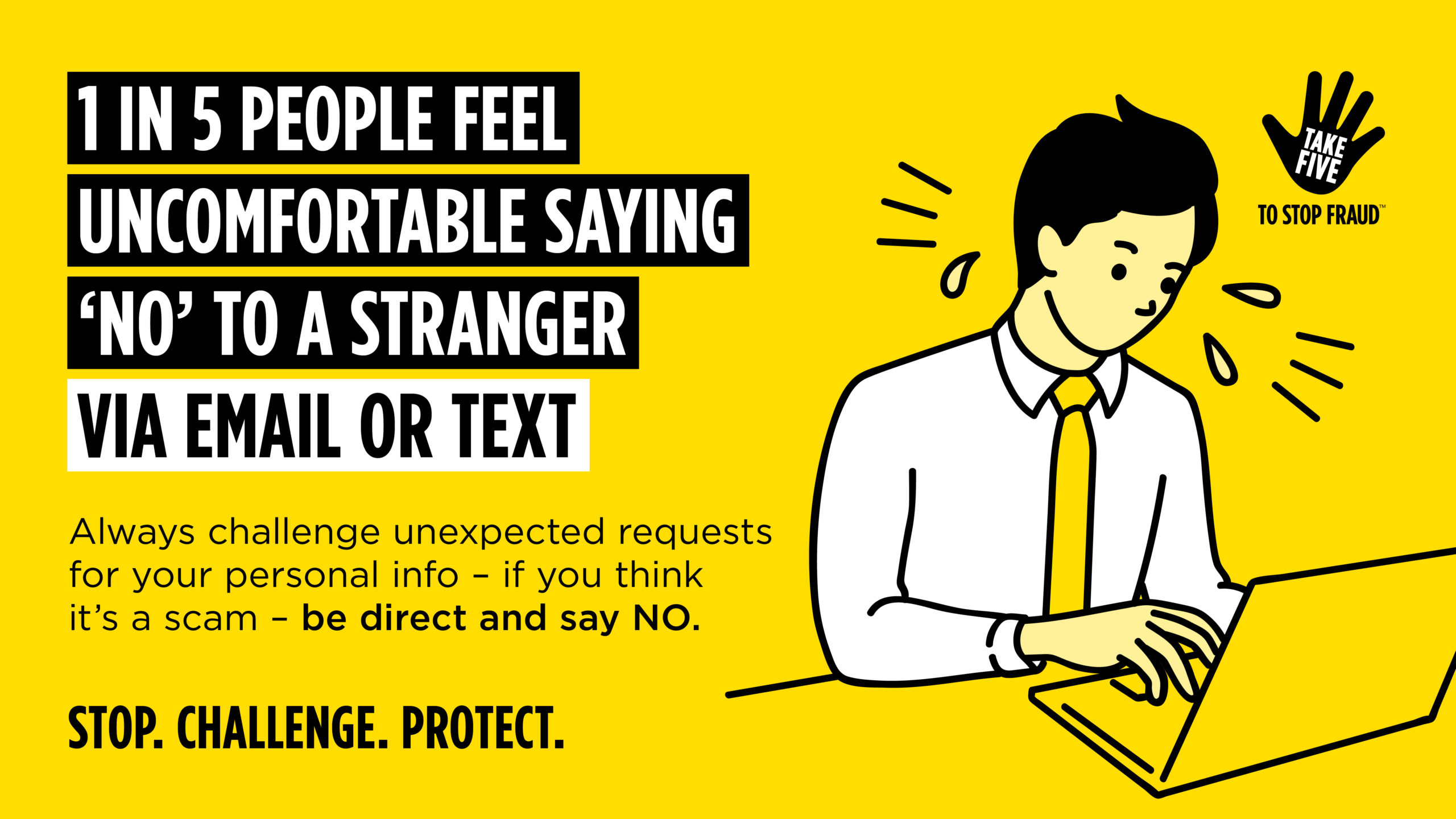 """Text says """" 1 in 5 people feel uncomfortable saying 'No' to a stranger via email or text. Always challenge unexpected requests for your personal info - if you think it's a scam - be direct and say NO. Stop. Challenge. Protect"""""""